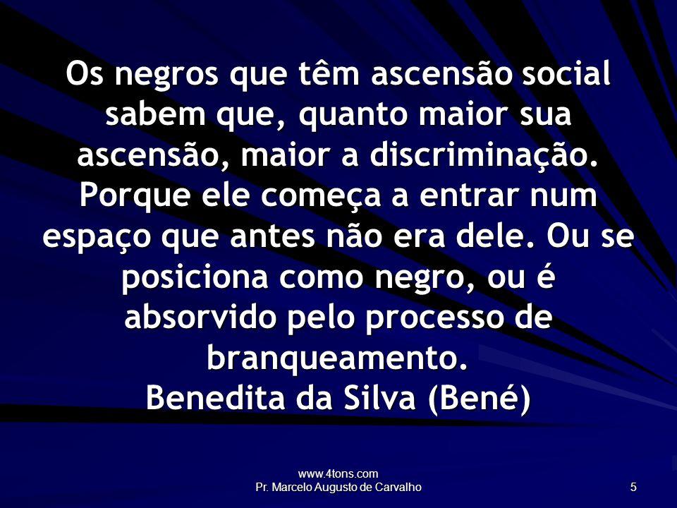 www.4tons.com Pr. Marcelo Augusto de Carvalho 5 Os negros que têm ascensão social sabem que, quanto maior sua ascensão, maior a discriminação. Porque