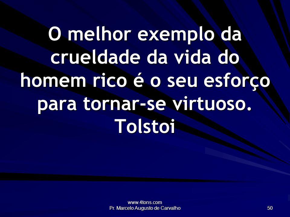 www.4tons.com Pr. Marcelo Augusto de Carvalho 50 O melhor exemplo da crueldade da vida do homem rico é o seu esforço para tornar-se virtuoso. Tolstoi