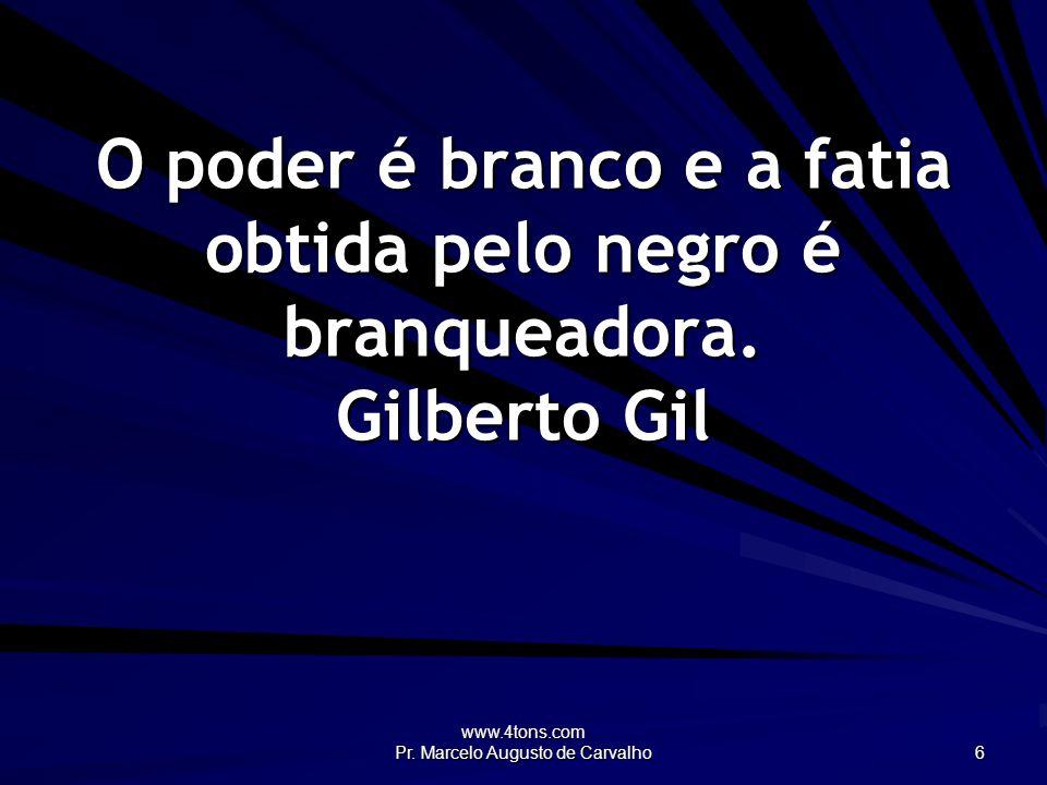 www.4tons.com Pr. Marcelo Augusto de Carvalho 6 O poder é branco e a fatia obtida pelo negro é branqueadora. Gilberto Gil
