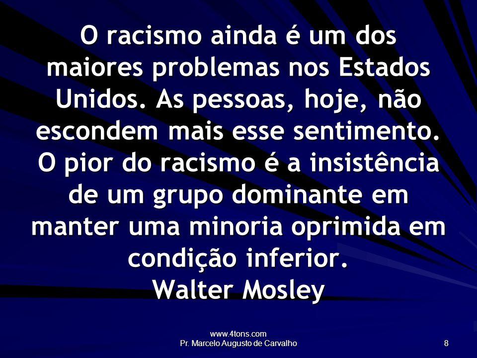 www.4tons.com Pr. Marcelo Augusto de Carvalho 8 O racismo ainda é um dos maiores problemas nos Estados Unidos. As pessoas, hoje, não escondem mais ess