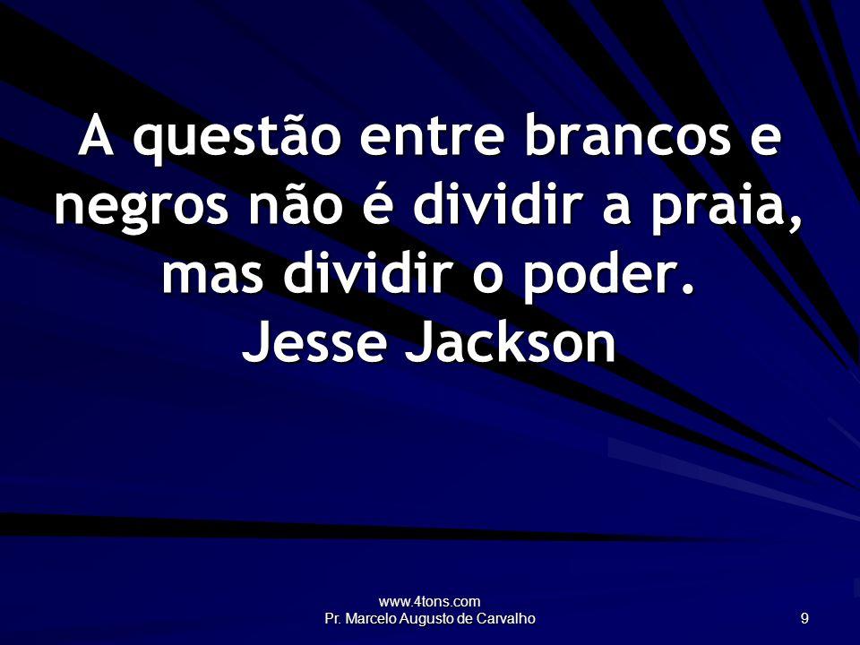 www.4tons.com Pr. Marcelo Augusto de Carvalho 9 A questão entre brancos e negros não é dividir a praia, mas dividir o poder. Jesse Jackson