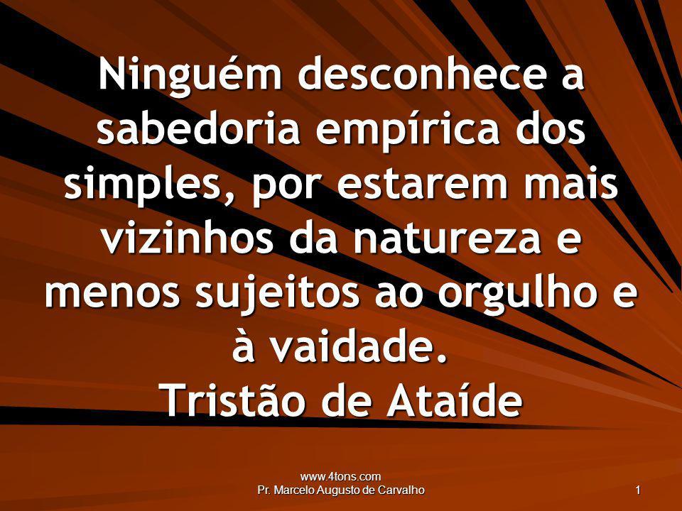 www.4tons.com Pr. Marcelo Augusto de Carvalho 1 Ninguém desconhece a sabedoria empírica dos simples, por estarem mais vizinhos da natureza e menos suj