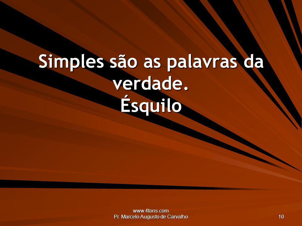 www.4tons.com Pr. Marcelo Augusto de Carvalho 10 Simples são as palavras da verdade. Ésquilo