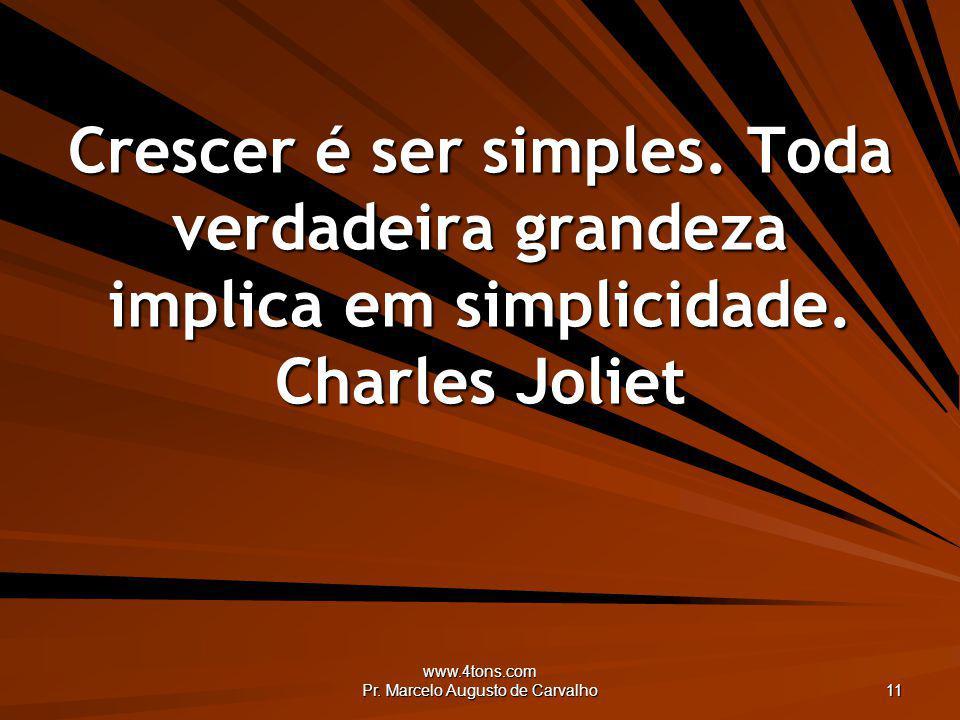 www.4tons.com Pr. Marcelo Augusto de Carvalho 11 Crescer é ser simples. Toda verdadeira grandeza implica em simplicidade. Charles Joliet