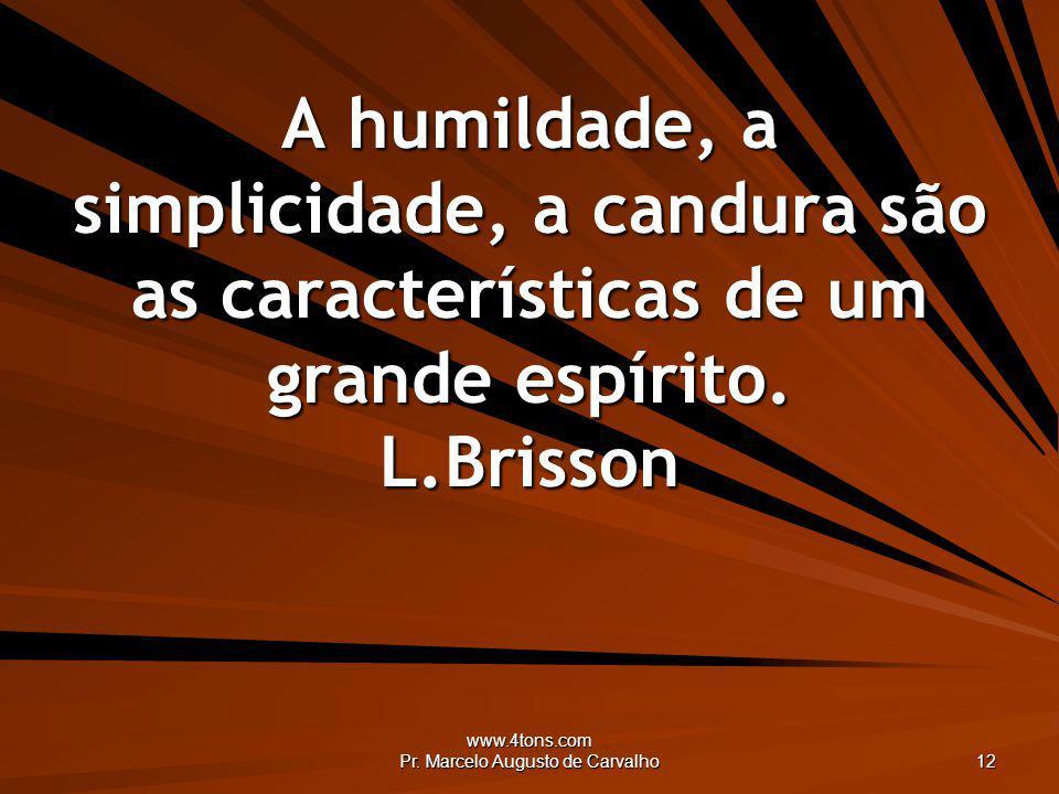 www.4tons.com Pr. Marcelo Augusto de Carvalho 12 A humildade, a simplicidade, a candura são as características de um grande espírito. L.Brisson