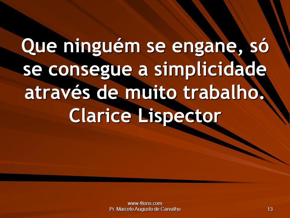 www.4tons.com Pr. Marcelo Augusto de Carvalho 13 Que ninguém se engane, só se consegue a simplicidade através de muito trabalho. Clarice Lispector