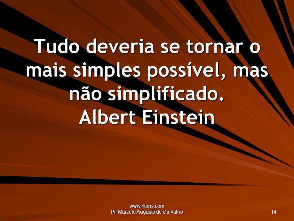 www.4tons.com Pr. Marcelo Augusto de Carvalho 14 Tudo deveria se tornar o mais simples possível, mas não simplificado. Albert Einstein