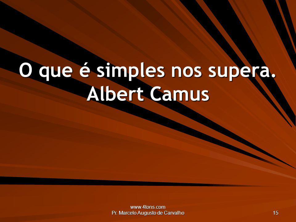 www.4tons.com Pr. Marcelo Augusto de Carvalho 15 O que é simples nos supera. Albert Camus