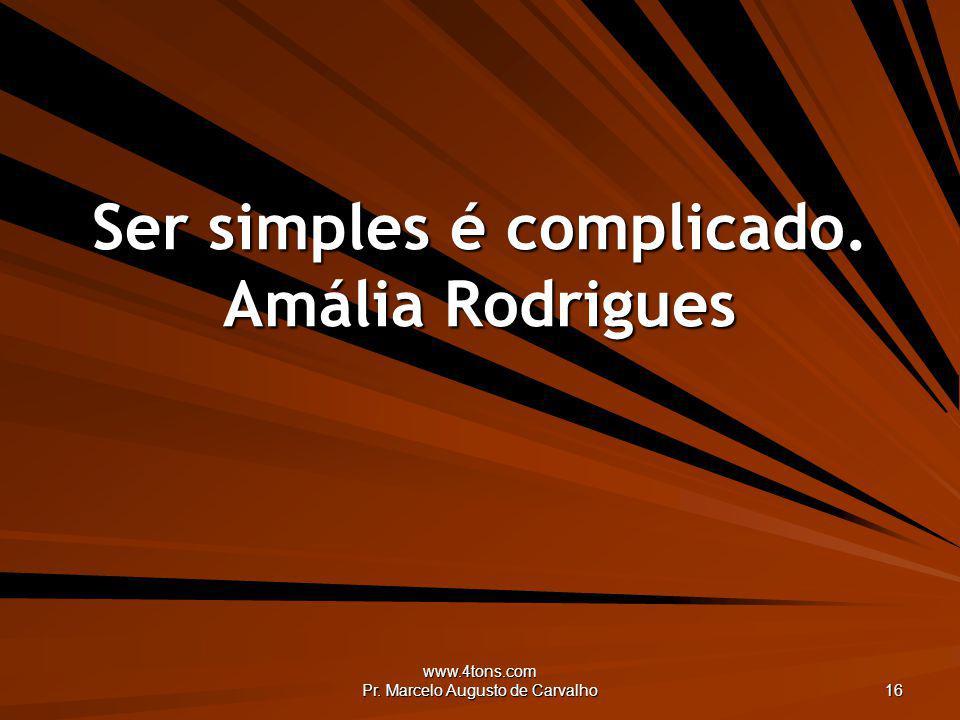 www.4tons.com Pr. Marcelo Augusto de Carvalho 16 Ser simples é complicado. Amália Rodrigues