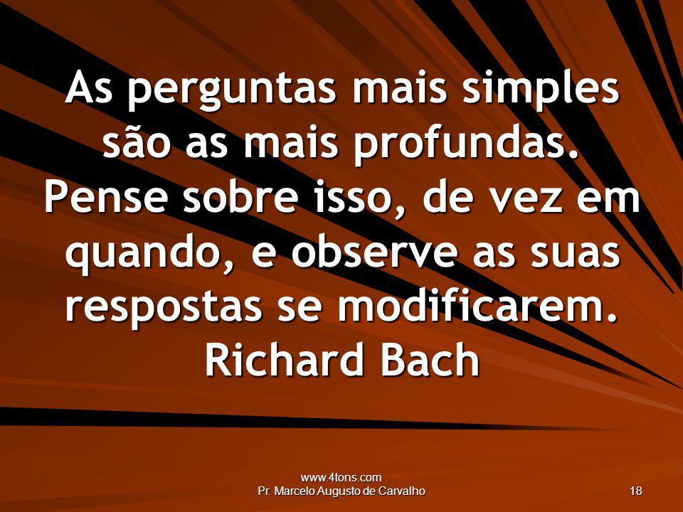 www.4tons.com Pr. Marcelo Augusto de Carvalho 18 As perguntas mais simples são as mais profundas. Pense sobre isso, de vez em quando, e observe as sua