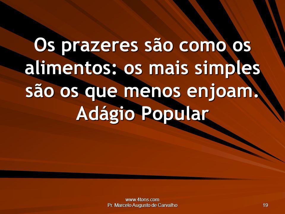 www.4tons.com Pr. Marcelo Augusto de Carvalho 19 Os prazeres são como os alimentos: os mais simples são os que menos enjoam. Adágio Popular