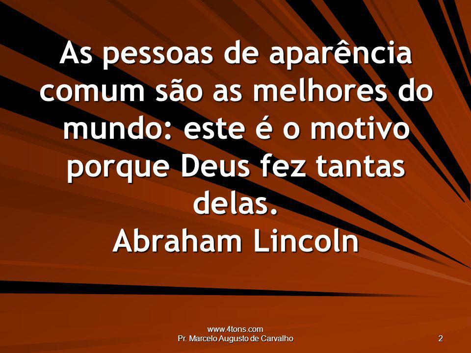 www.4tons.com Pr. Marcelo Augusto de Carvalho 2 As pessoas de aparência comum são as melhores do mundo: este é o motivo porque Deus fez tantas delas.