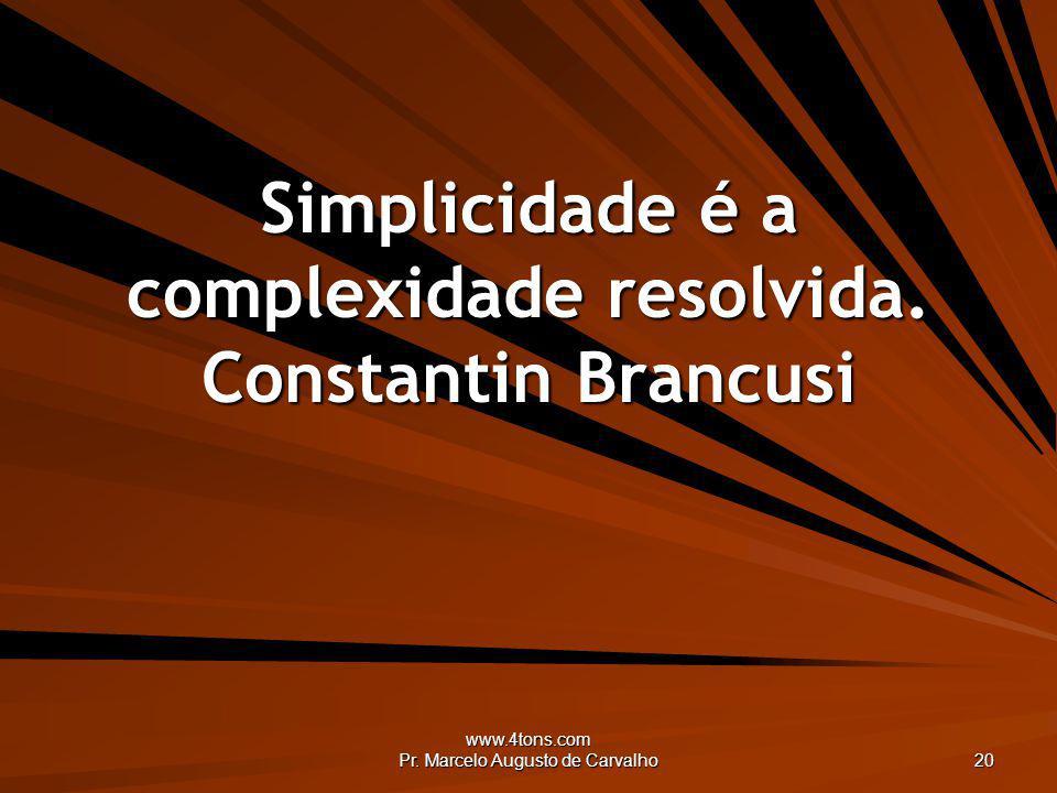 www.4tons.com Pr. Marcelo Augusto de Carvalho 20 Simplicidade é a complexidade resolvida. Constantin Brancusi
