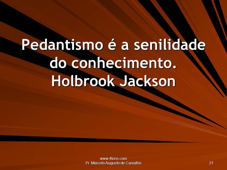 www.4tons.com Pr. Marcelo Augusto de Carvalho 21 Pedantismo é a senilidade do conhecimento. Holbrook Jackson