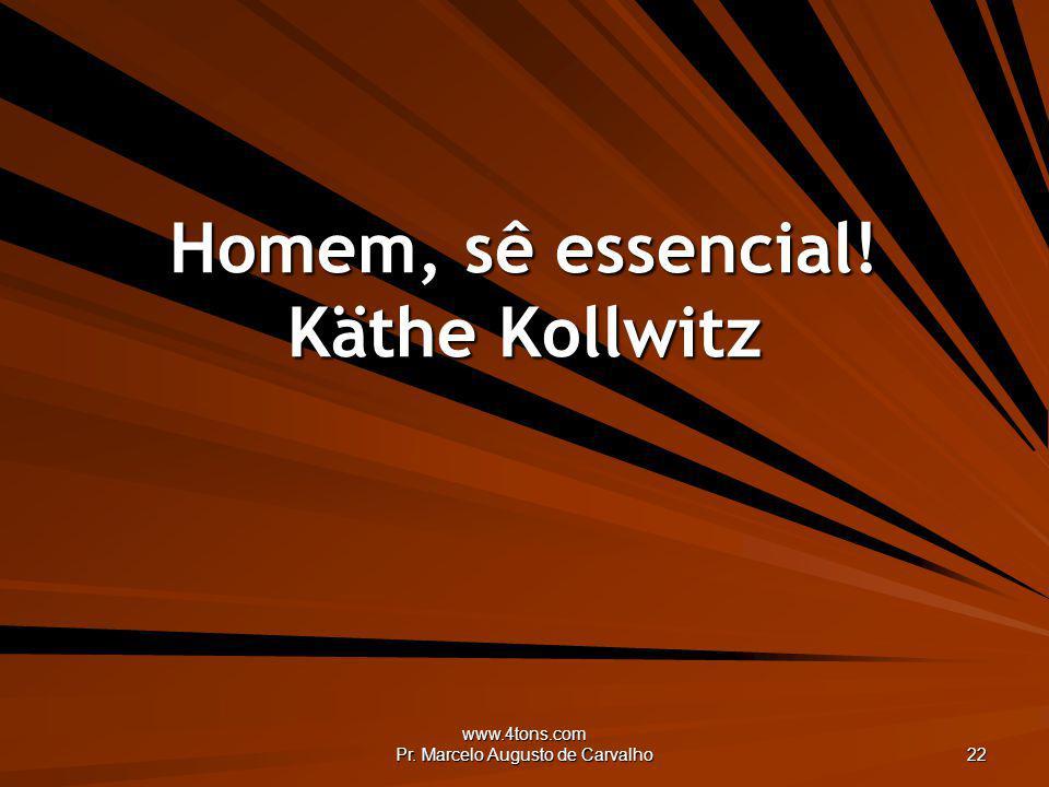 www.4tons.com Pr. Marcelo Augusto de Carvalho 22 Homem, sê essencial! Käthe Kollwitz