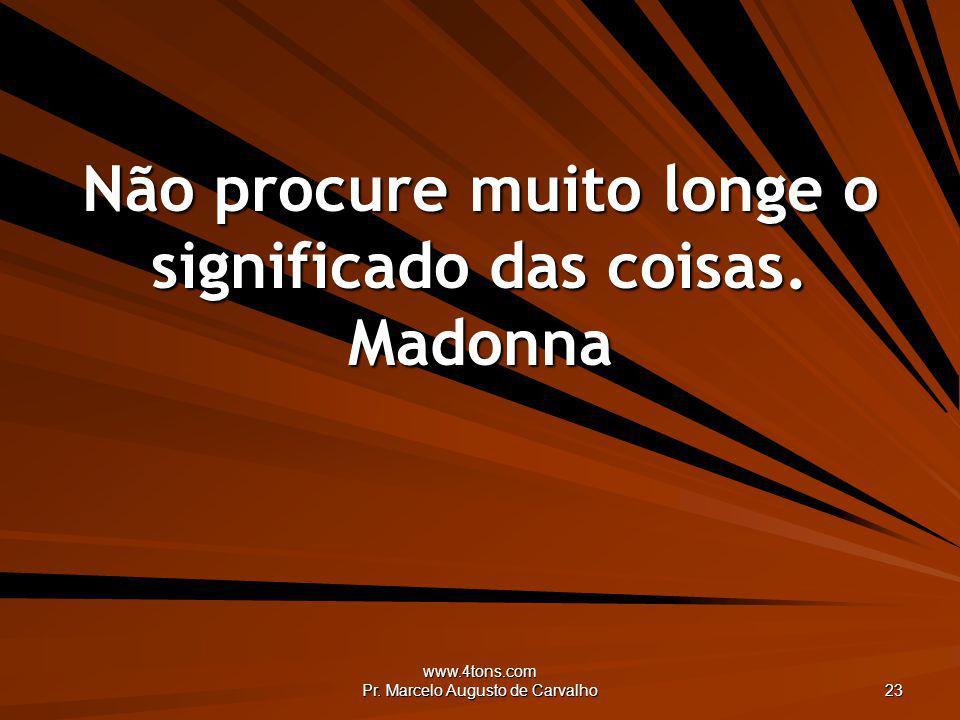 www.4tons.com Pr. Marcelo Augusto de Carvalho 23 Não procure muito longe o significado das coisas. Madonna