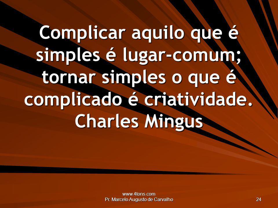 www.4tons.com Pr. Marcelo Augusto de Carvalho 24 Complicar aquilo que é simples é lugar-comum; tornar simples o que é complicado é criatividade. Charl