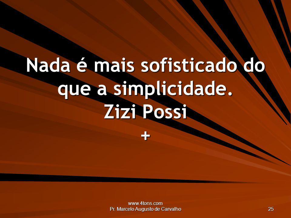www.4tons.com Pr. Marcelo Augusto de Carvalho 25 Nada é mais sofisticado do que a simplicidade. Zizi Possi +