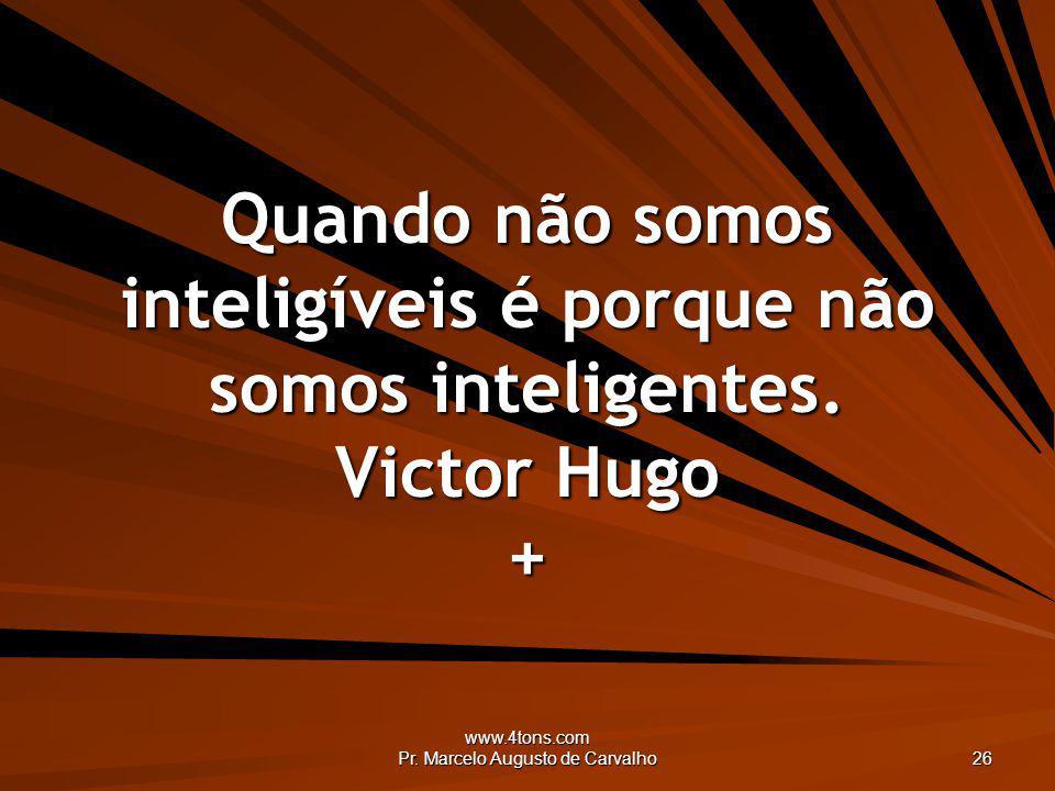 www.4tons.com Pr. Marcelo Augusto de Carvalho 26 Quando não somos inteligíveis é porque não somos inteligentes. Victor Hugo +