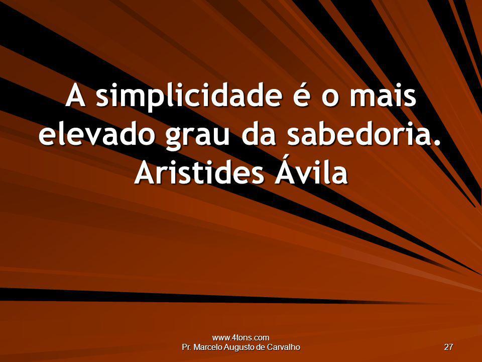 www.4tons.com Pr. Marcelo Augusto de Carvalho 27 A simplicidade é o mais elevado grau da sabedoria. Aristides Ávila