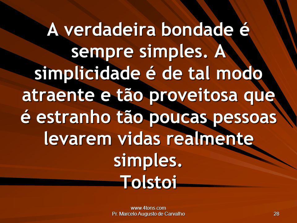 www.4tons.com Pr. Marcelo Augusto de Carvalho 28 A verdadeira bondade é sempre simples. A simplicidade é de tal modo atraente e tão proveitosa que é e