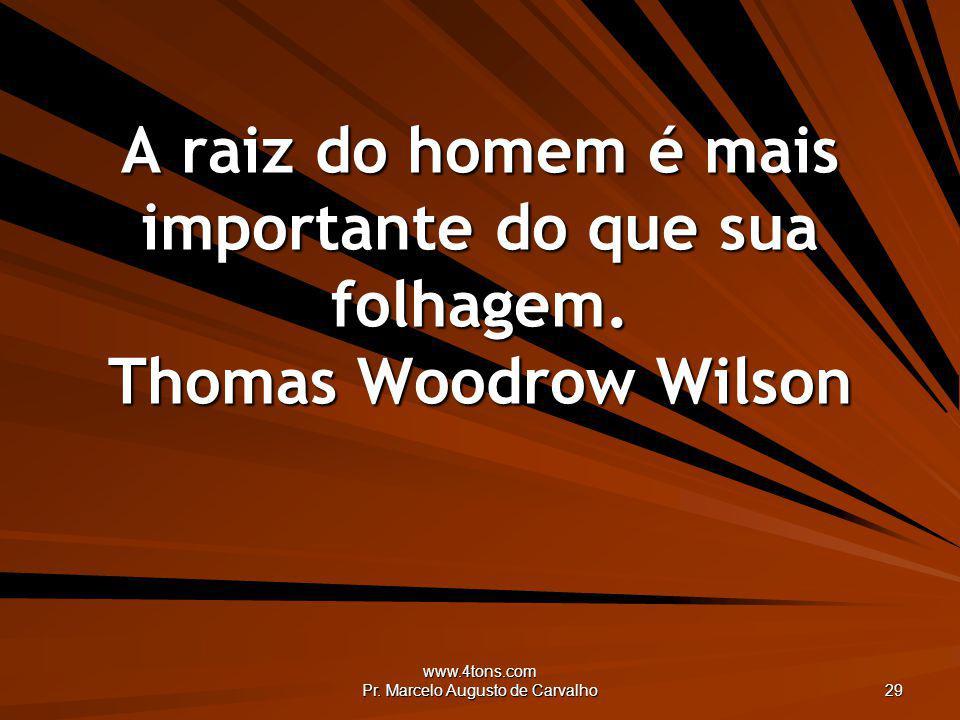 www.4tons.com Pr. Marcelo Augusto de Carvalho 29 A raiz do homem é mais importante do que sua folhagem. Thomas Woodrow Wilson