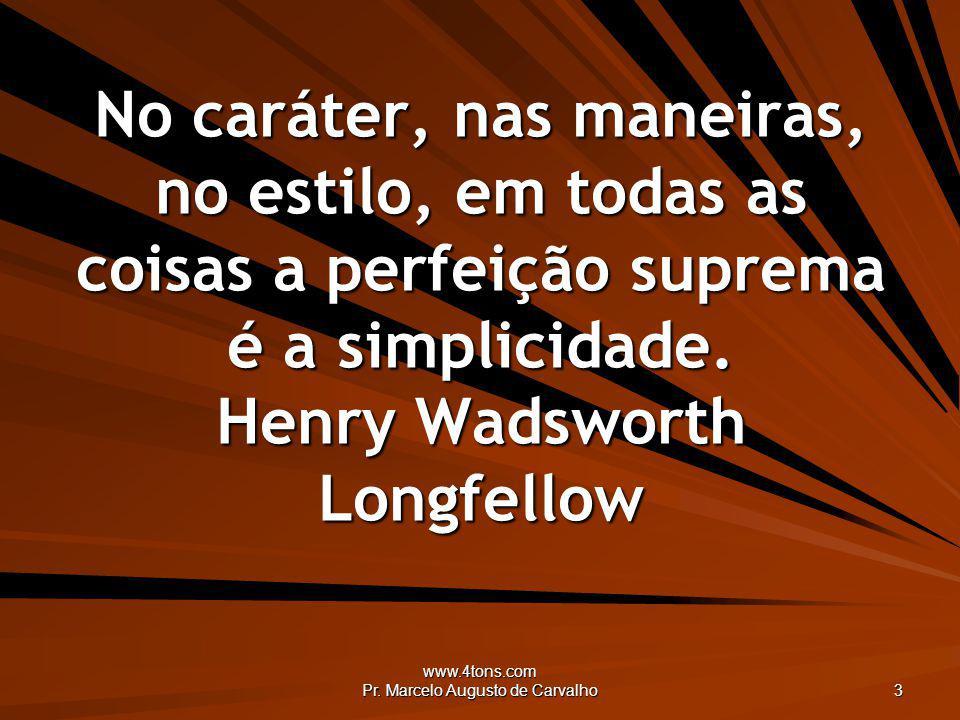 www.4tons.com Pr. Marcelo Augusto de Carvalho 3 No caráter, nas maneiras, no estilo, em todas as coisas a perfeição suprema é a simplicidade. Henry Wa