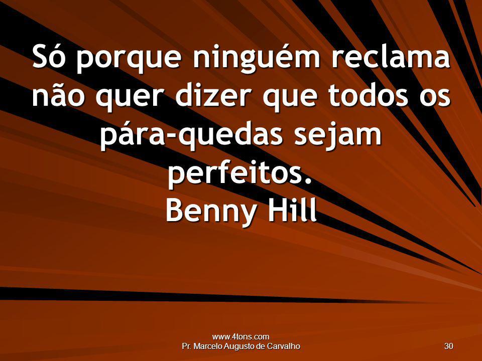 www.4tons.com Pr. Marcelo Augusto de Carvalho 30 Só porque ninguém reclama não quer dizer que todos os pára-quedas sejam perfeitos. Benny Hill