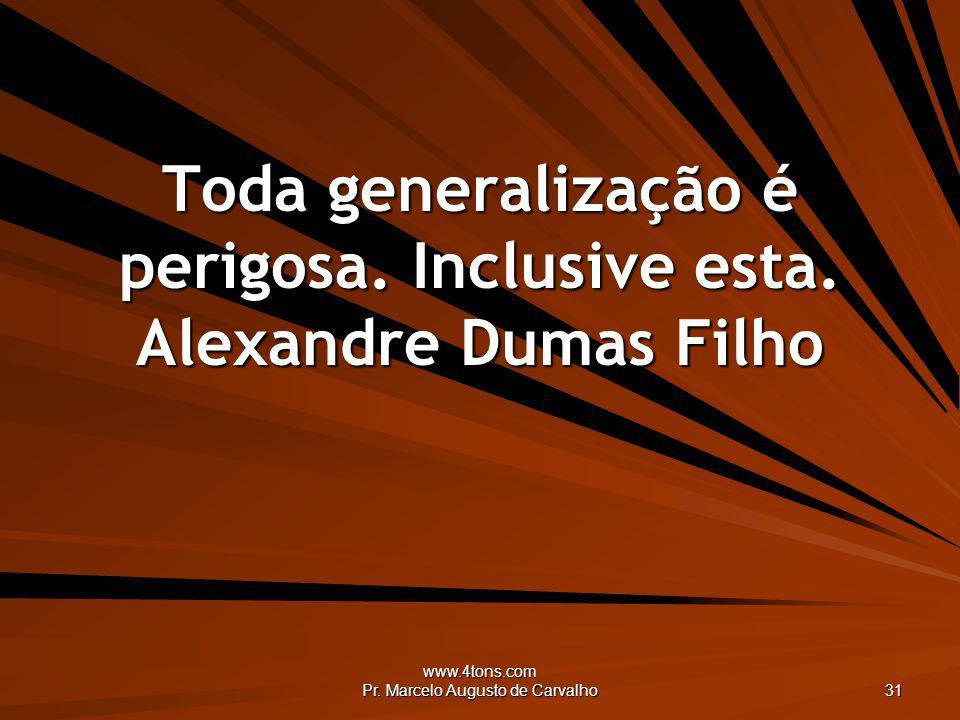 www.4tons.com Pr. Marcelo Augusto de Carvalho 31 Toda generalização é perigosa. Inclusive esta. Alexandre Dumas Filho
