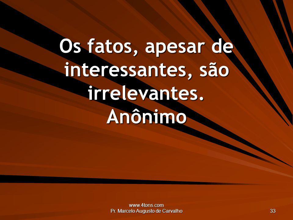 www.4tons.com Pr. Marcelo Augusto de Carvalho 33 Os fatos, apesar de interessantes, são irrelevantes. Anônimo