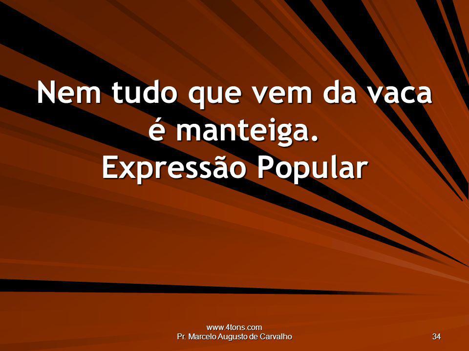 www.4tons.com Pr. Marcelo Augusto de Carvalho 34 Nem tudo que vem da vaca é manteiga. Expressão Popular