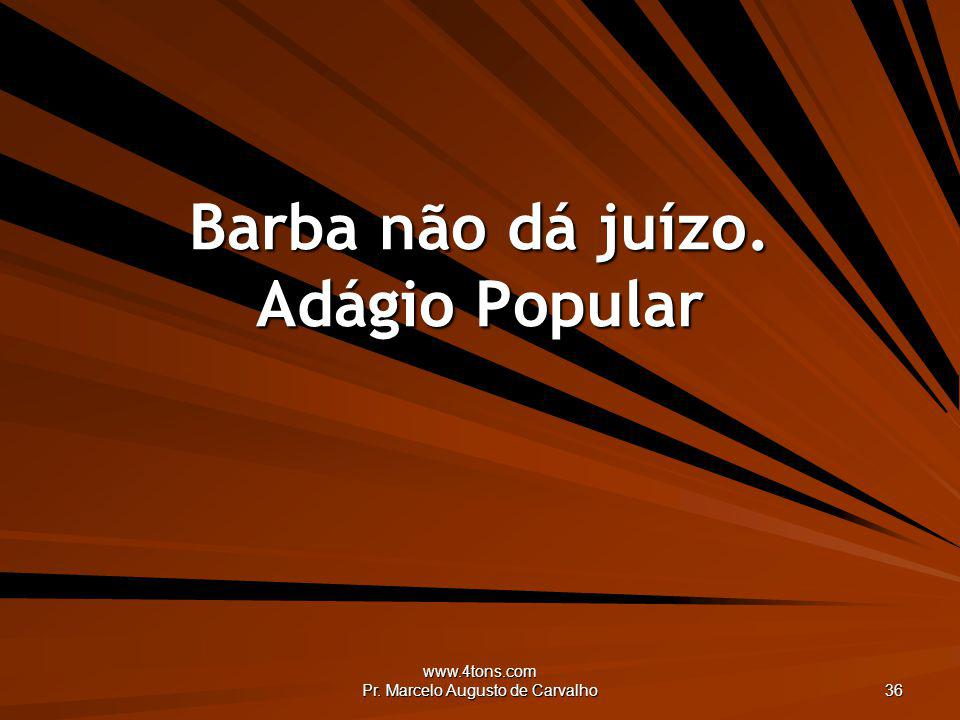 www.4tons.com Pr. Marcelo Augusto de Carvalho 36 Barba não dá juízo. Adágio Popular