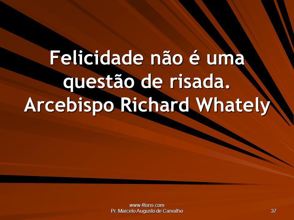 www.4tons.com Pr. Marcelo Augusto de Carvalho 37 Felicidade não é uma questão de risada. Arcebispo Richard Whately