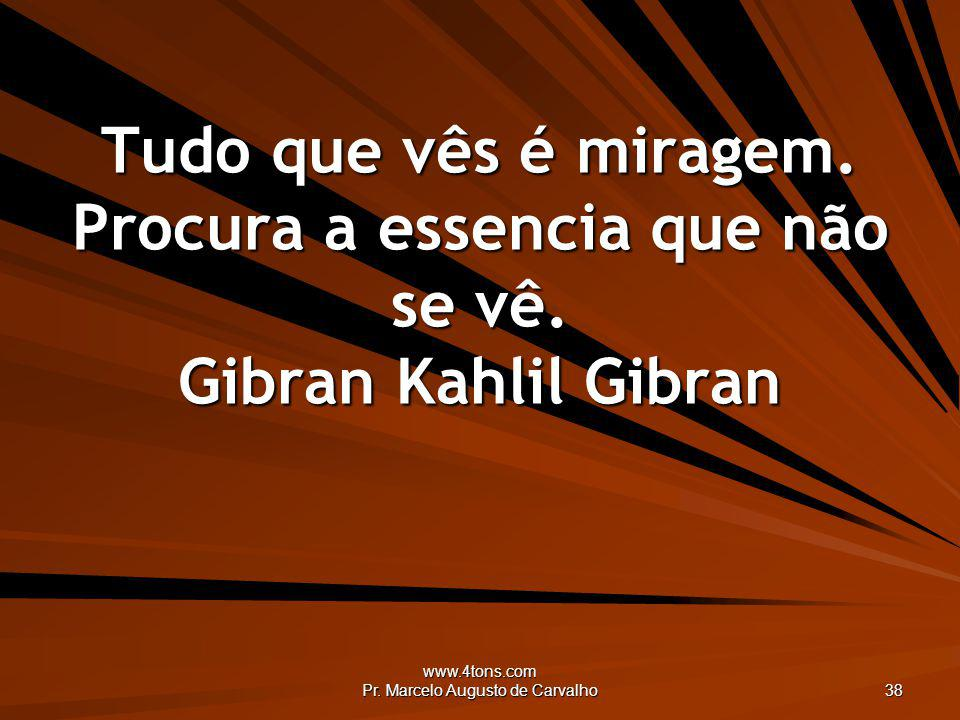 www.4tons.com Pr. Marcelo Augusto de Carvalho 38 Tudo que vês é miragem. Procura a essencia que não se vê. Gibran Kahlil Gibran