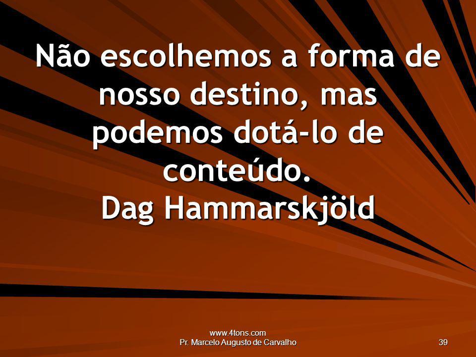 www.4tons.com Pr. Marcelo Augusto de Carvalho 39 Não escolhemos a forma de nosso destino, mas podemos dotá-lo de conteúdo. Dag Hammarskjöld