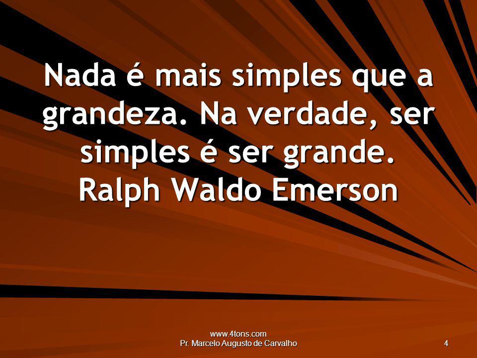 www.4tons.com Pr. Marcelo Augusto de Carvalho 4 Nada é mais simples que a grandeza. Na verdade, ser simples é ser grande. Ralph Waldo Emerson