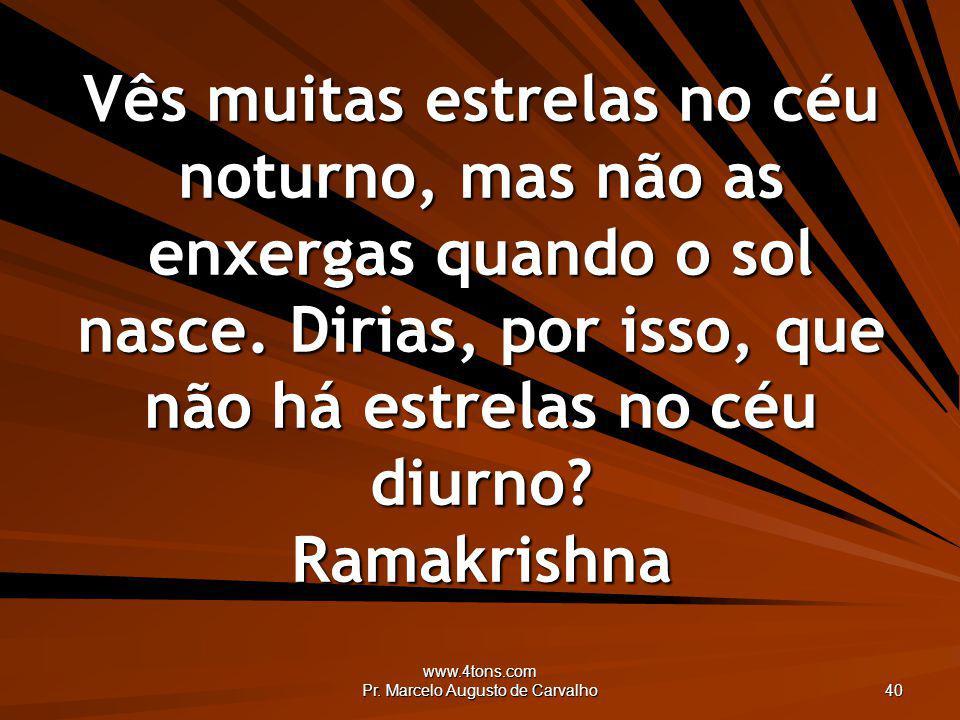 www.4tons.com Pr. Marcelo Augusto de Carvalho 40 Vês muitas estrelas no céu noturno, mas não as enxergas quando o sol nasce. Dirias, por isso, que não