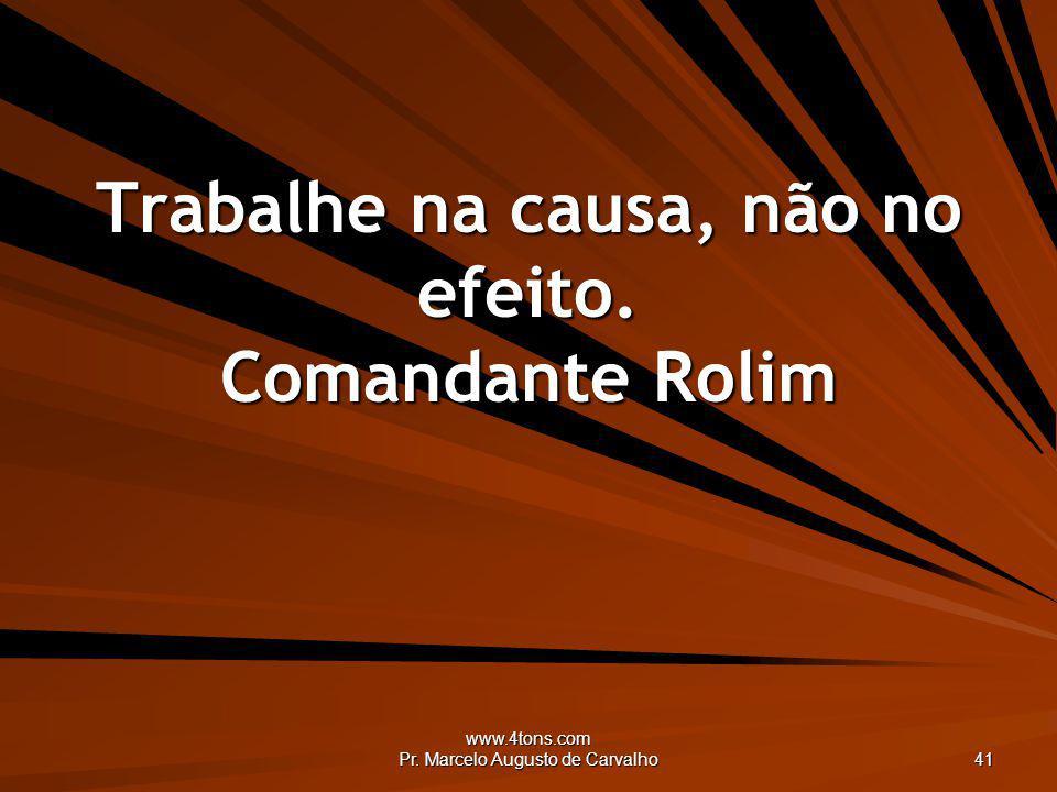 www.4tons.com Pr. Marcelo Augusto de Carvalho 41 Trabalhe na causa, não no efeito. Comandante Rolim