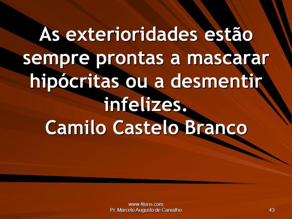 www.4tons.com Pr. Marcelo Augusto de Carvalho 43 As exterioridades estão sempre prontas a mascarar hipócritas ou a desmentir infelizes. Camilo Castelo
