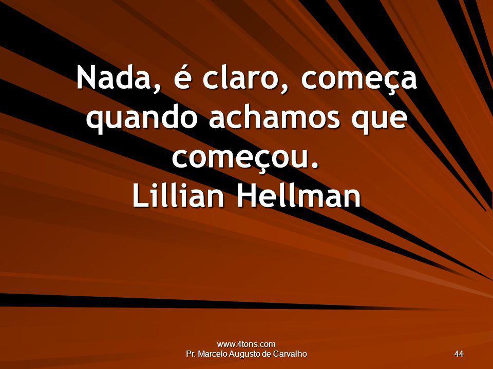 www.4tons.com Pr. Marcelo Augusto de Carvalho 44 Nada, é claro, começa quando achamos que começou. Lillian Hellman