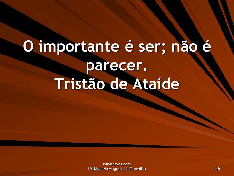 www.4tons.com Pr. Marcelo Augusto de Carvalho 45 O importante é ser; não é parecer. Tristão de Ataíde