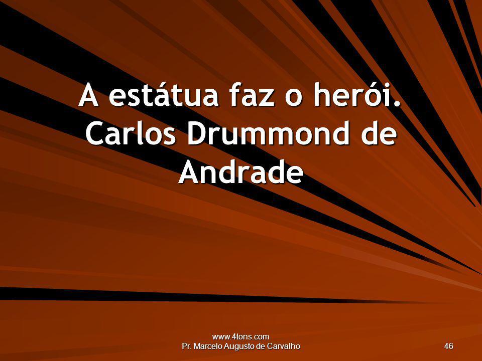 www.4tons.com Pr. Marcelo Augusto de Carvalho 46 A estátua faz o herói. Carlos Drummond de Andrade