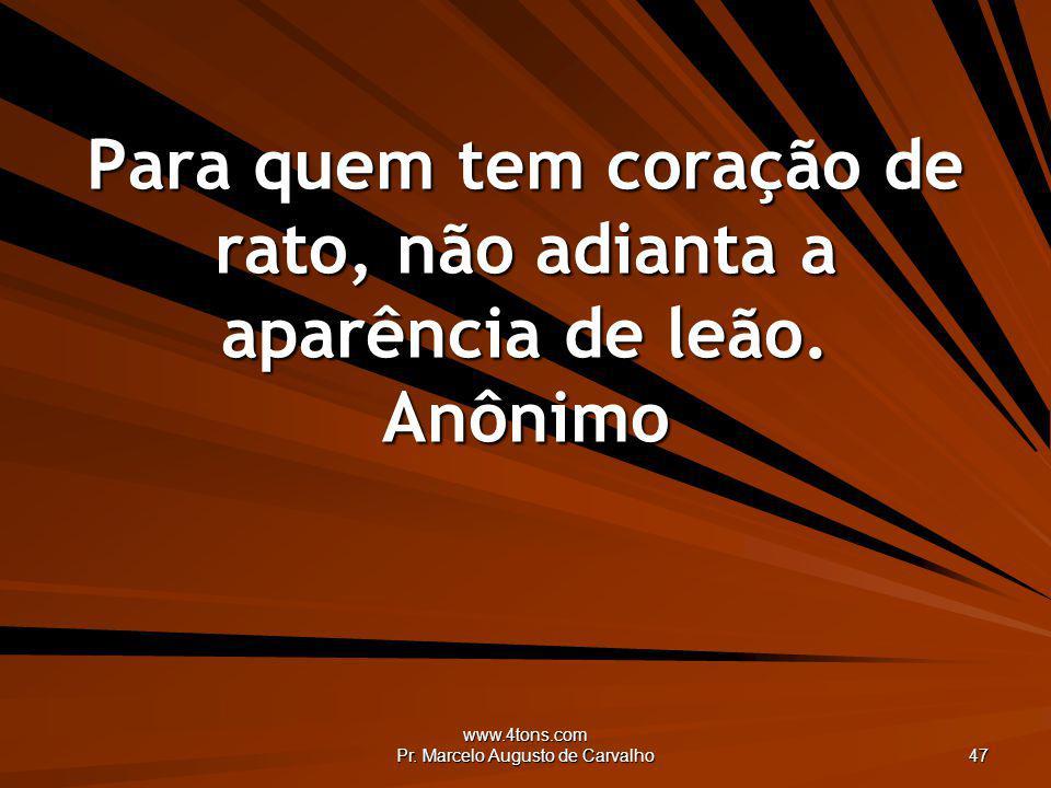 www.4tons.com Pr. Marcelo Augusto de Carvalho 47 Para quem tem coração de rato, não adianta a aparência de leão. Anônimo