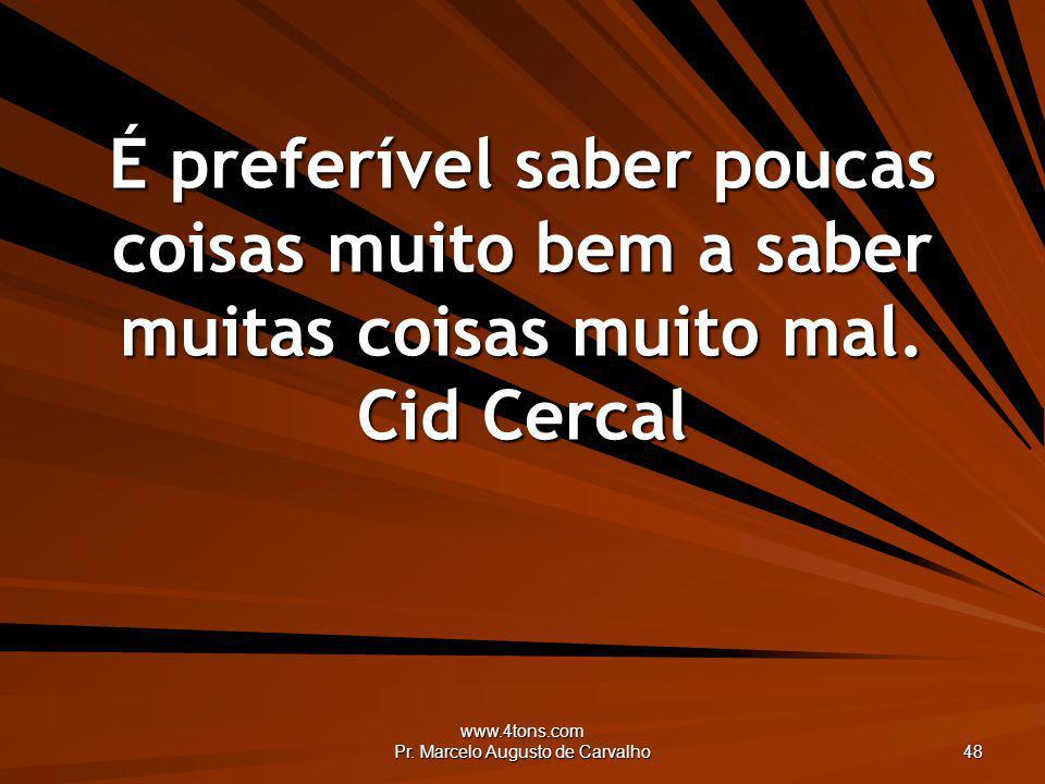 www.4tons.com Pr. Marcelo Augusto de Carvalho 48 É preferível saber poucas coisas muito bem a saber muitas coisas muito mal. Cid Cercal