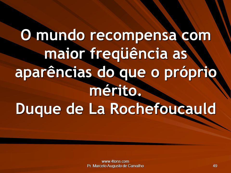 www.4tons.com Pr. Marcelo Augusto de Carvalho 49 O mundo recompensa com maior freqüência as aparências do que o próprio mérito. Duque de La Rochefouca