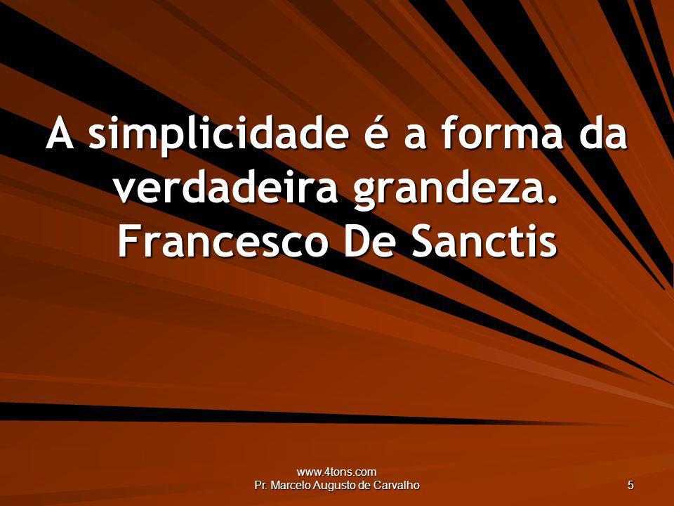www.4tons.com Pr. Marcelo Augusto de Carvalho 5 A simplicidade é a forma da verdadeira grandeza. Francesco De Sanctis