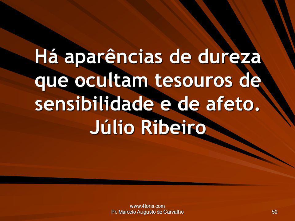 www.4tons.com Pr. Marcelo Augusto de Carvalho 50 Há aparências de dureza que ocultam tesouros de sensibilidade e de afeto. Júlio Ribeiro