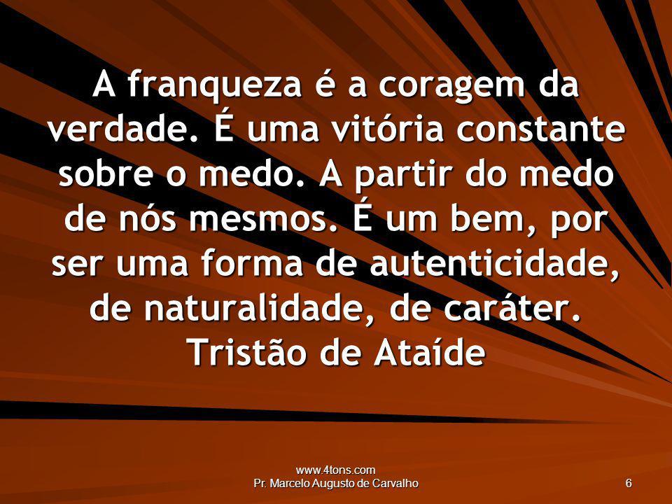 www.4tons.com Pr. Marcelo Augusto de Carvalho 6 A franqueza é a coragem da verdade. É uma vitória constante sobre o medo. A partir do medo de nós mesm