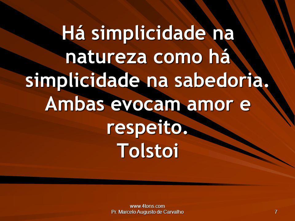 www.4tons.com Pr. Marcelo Augusto de Carvalho 7 Há simplicidade na natureza como há simplicidade na sabedoria. Ambas evocam amor e respeito. Tolstoi