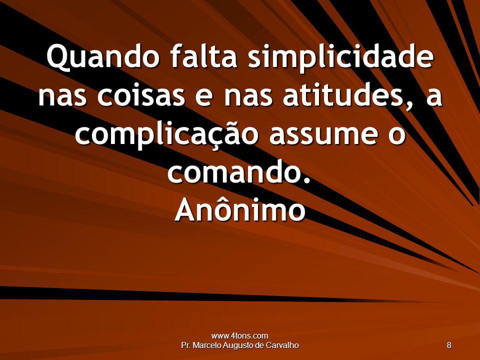 www.4tons.com Pr. Marcelo Augusto de Carvalho 8 Quando falta simplicidade nas coisas e nas atitudes, a complicação assume o comando. Anônimo